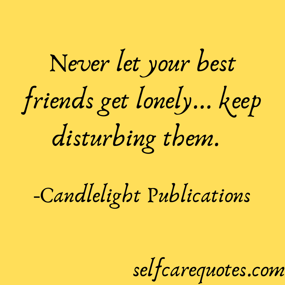 Never let your best friends get lonely... keep disturbing them. -Candlelight Publications