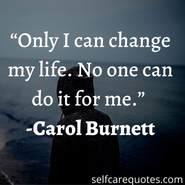 Only I can change my life. No one can do it for me. -Carol Burnett