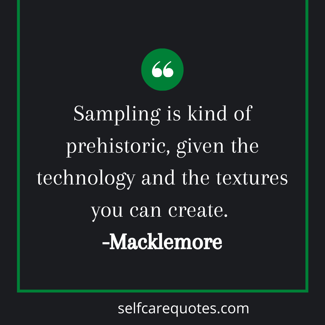 Sampling is kind of prehistoric, given the technology and the textures yo can create. -Macklemore