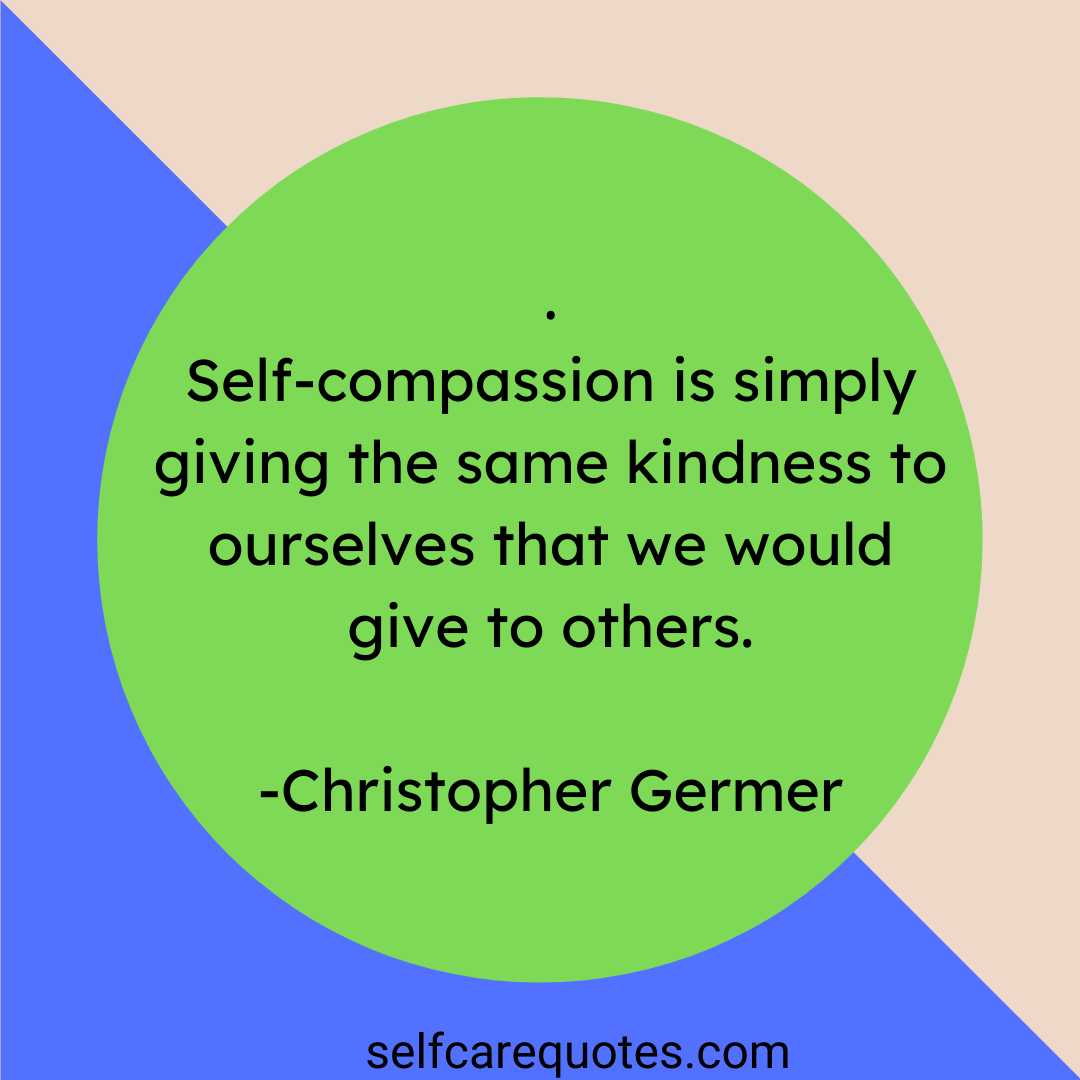 Self compassion is simply giving the same kindness to ourselves that we would give to others. -Christopher Germer