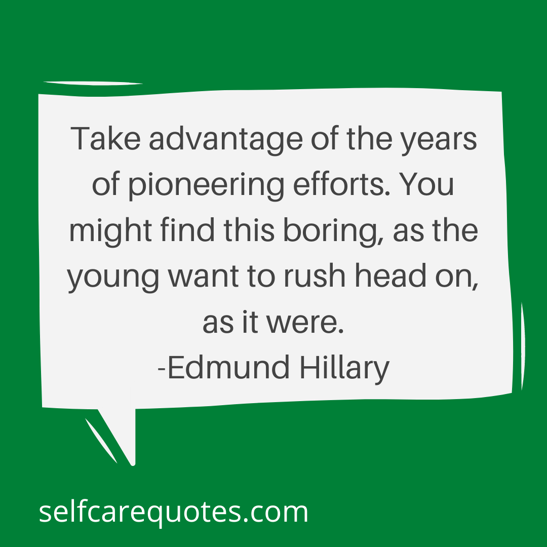 Take advantage of the years of pioneering efforts. You might find this boring, as the young want to rush head on, as it were. -Edmund Hillary