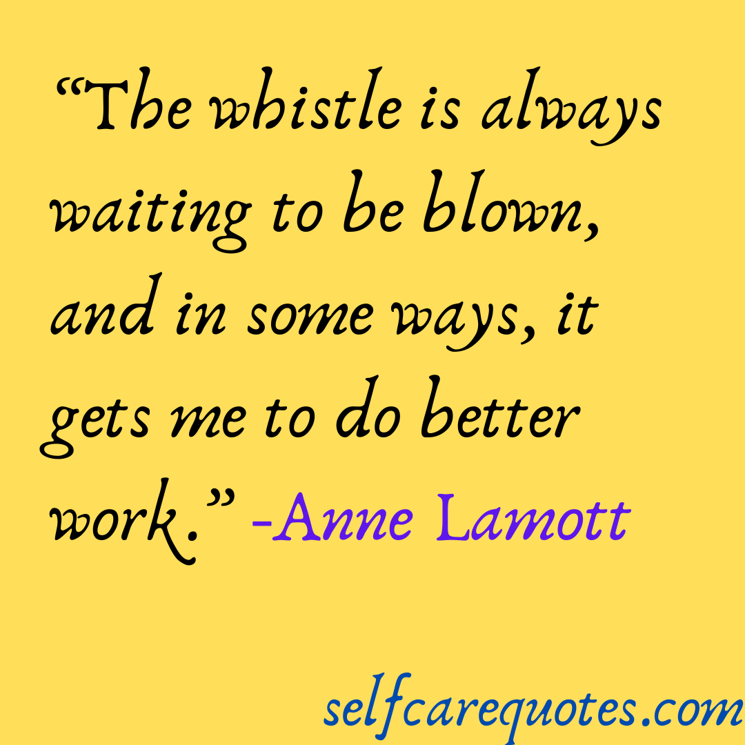 The whistle is always waiting to be blown, and in some ways, it gets me to do better work.-Anne Lamott