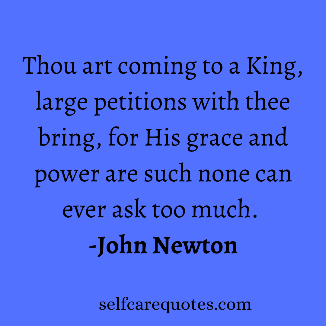 Thou art coming to a King, large petitions with thee bring, for His grace and power are such none can ever ask too much. -John Newton