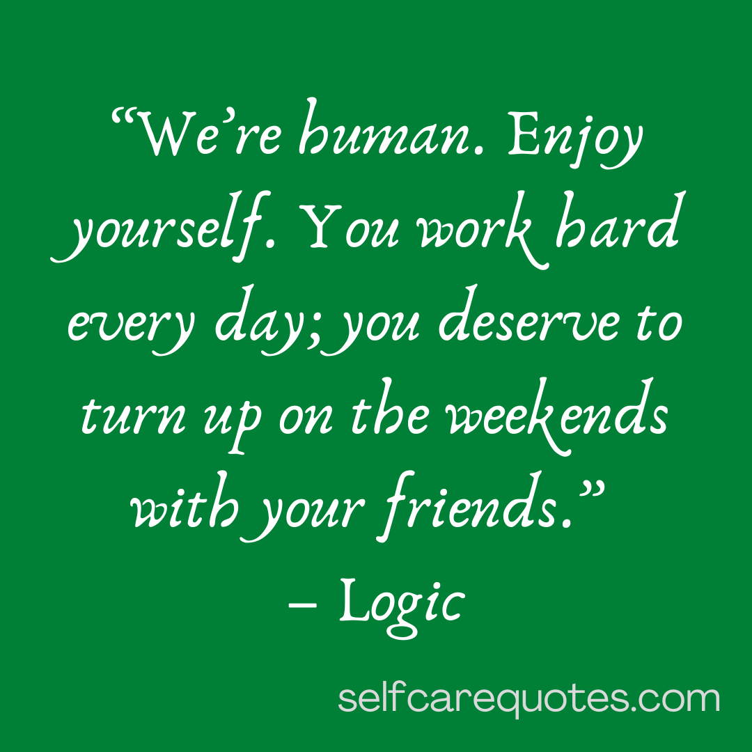 We are human. Enjoy yourself. You work hard every day you deserve to turn up on the weekends with your friends.-Logic