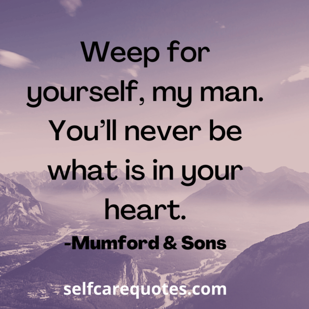 Weep for yourself, my man. You'll never be what is in your heart. -Mumford & Sons