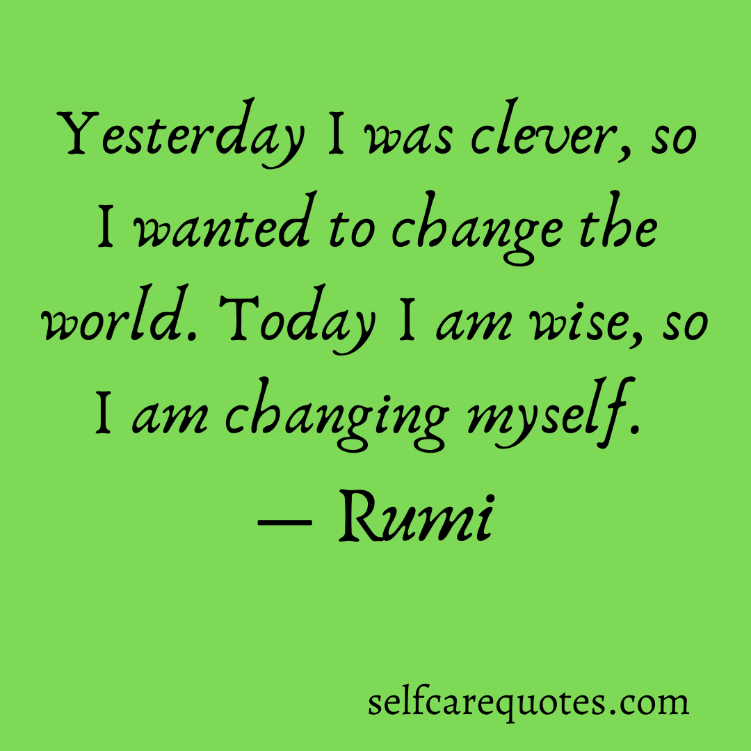 Yesterday I was clever, so I wanted to change the world. Today I am wise, so I am changing myself.-Rumi