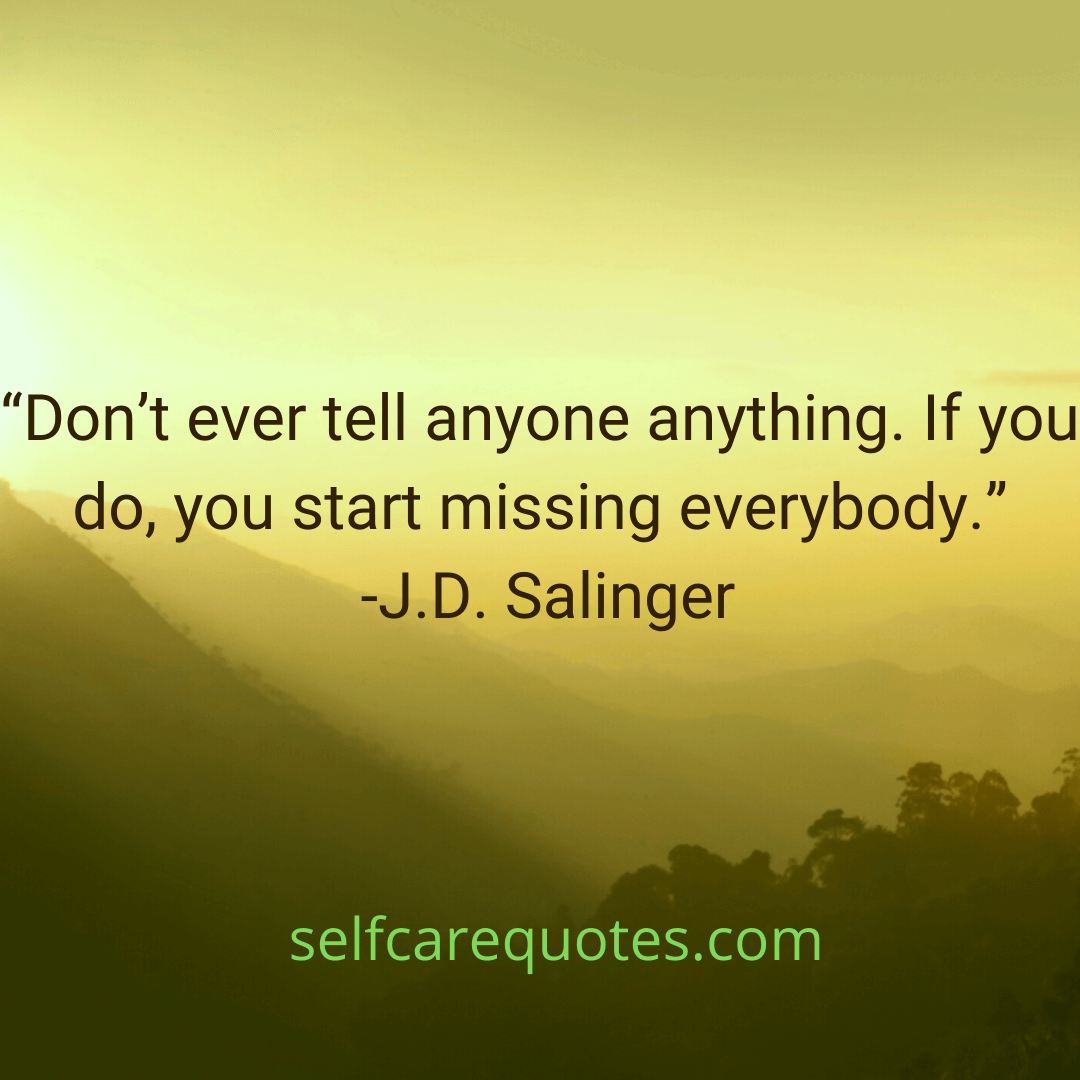 Do not ever tell anyone anything. If you do, you start missing everybody.-J.D. Salinger