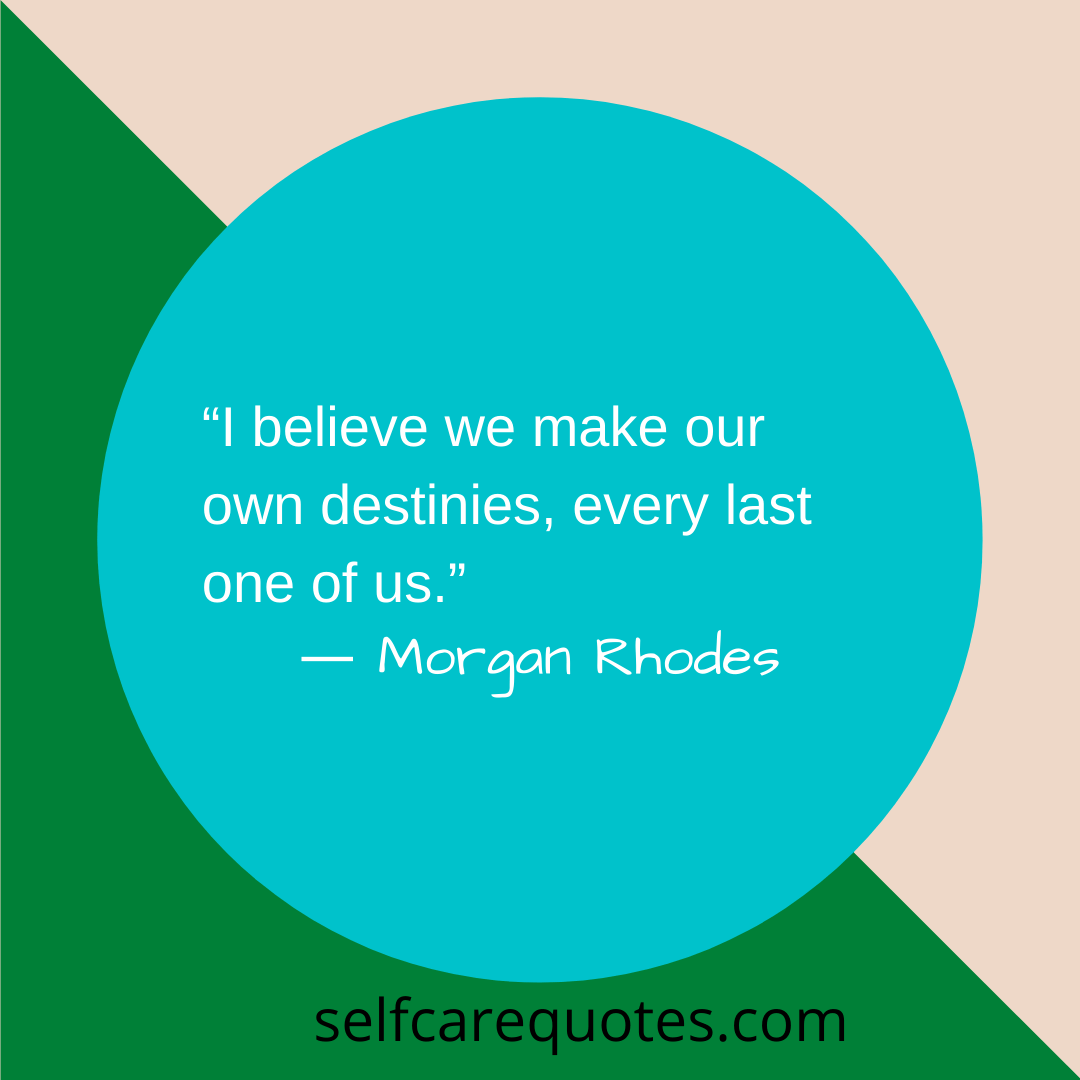I believe we make our own destinies, every last one of us.- Morgan Rhodes