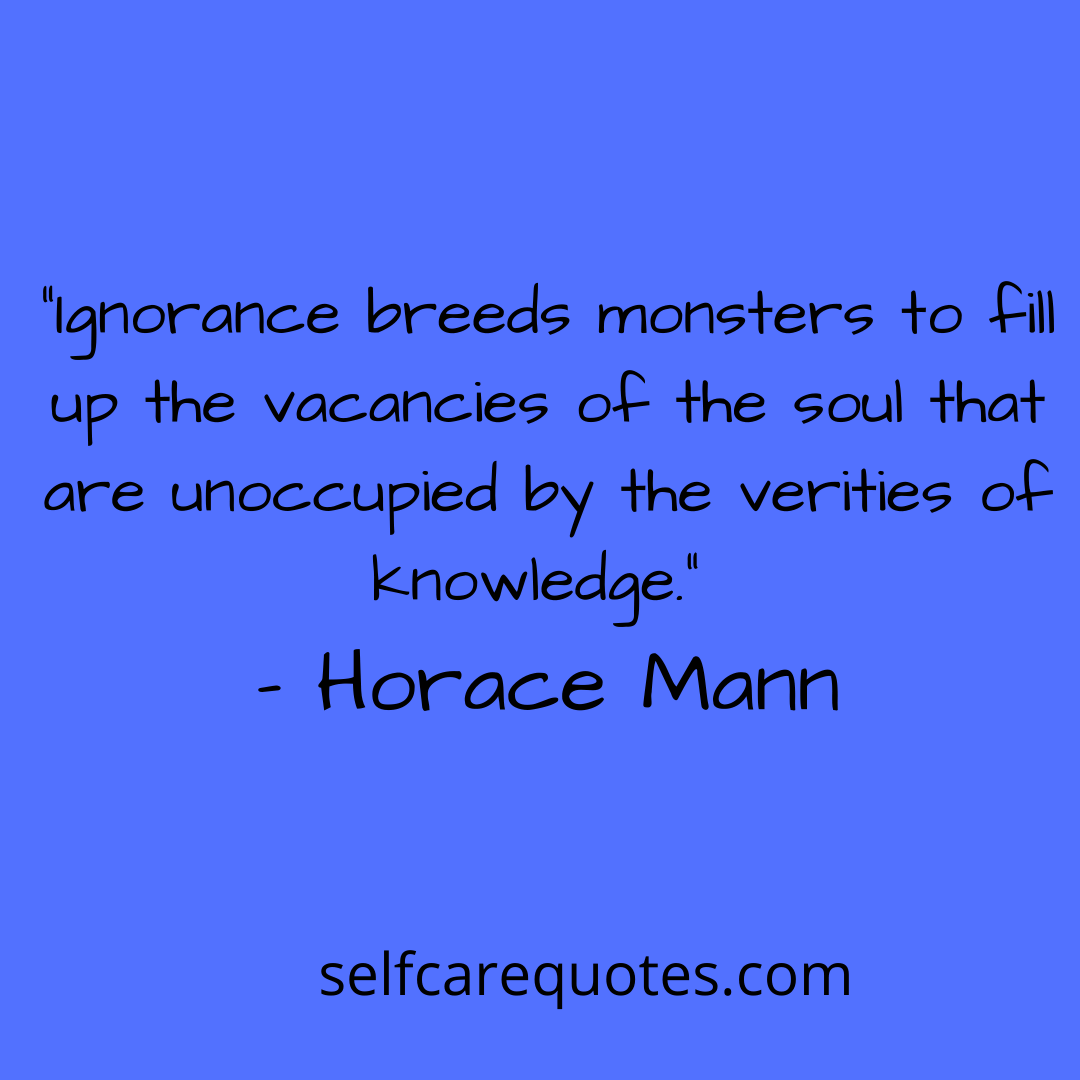 """""""Ignorance breeds monsters to fill up the vacancies of the soul that are unoccupied by the verities of knowledge."""" – Horace Mann"""