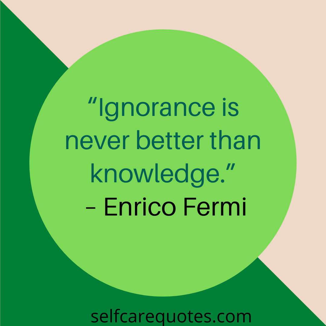 """""""Ignorance is never better than knowledge."""" – Enrico Fermi"""