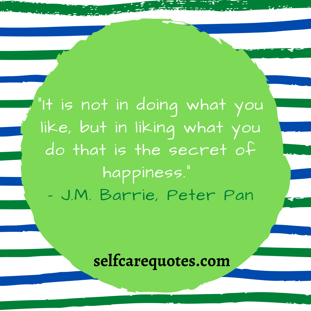 """""""It is not in doing what you like, but in liking what you do that is the secret of happiness."""" – J.M. Barrie, Peter Pan"""