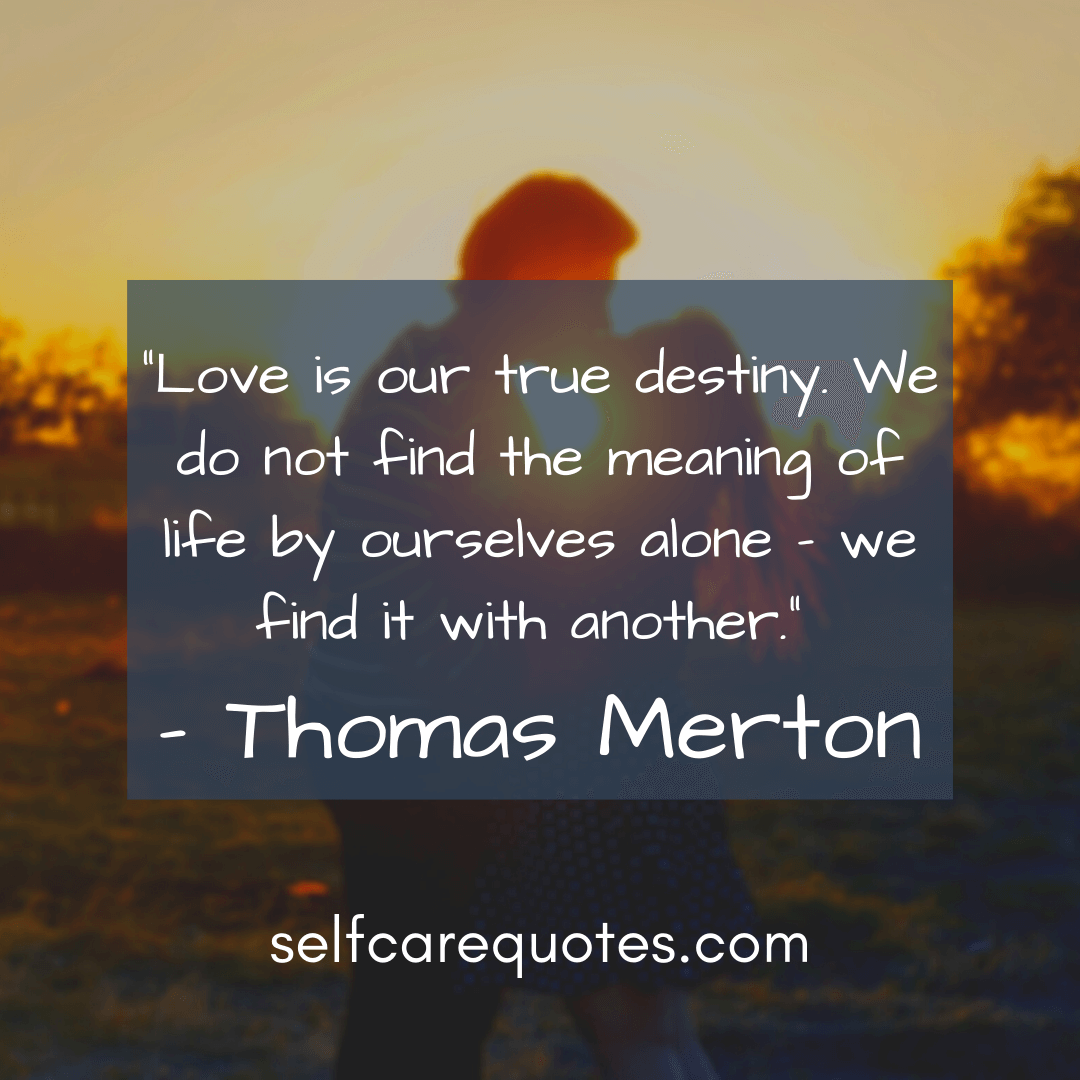 Love is our true destiny. We do not find the meaning of life by ourselves alone – we find it with another.- Thomas Merton