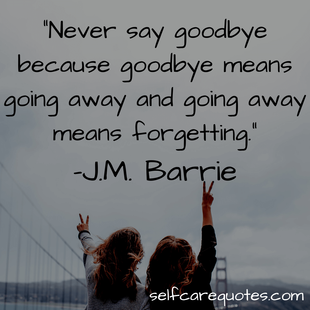 Never say goodbye because goodbye means going away and going away means forgetting. -J.M. Barrie