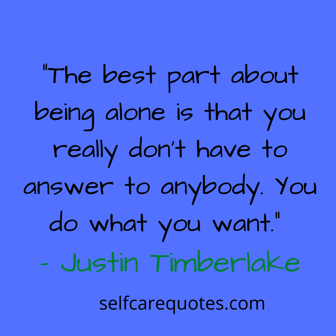 """""""The best part about being alone is that you really don't have to answer to anybody. You do what you want."""" – Justin Timberlake"""