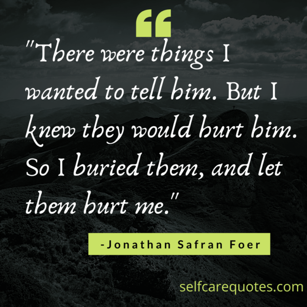 """There were things I wanted to tell him. But I knew they would hurt him. So I buried them, and let them hurt me."""" -Jonathan Safran Foer"""