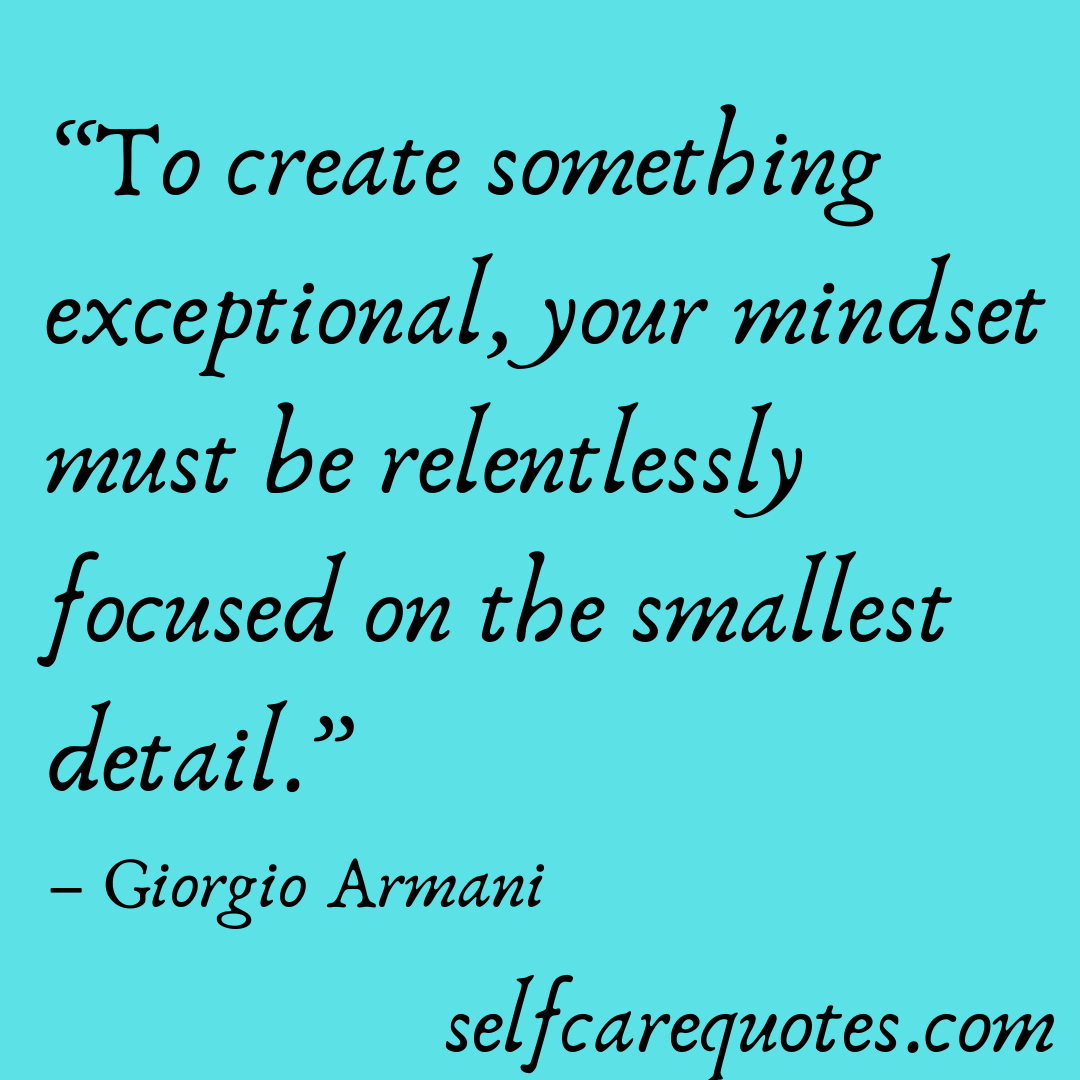 """""""To create something exceptional, your mindset must be relentlessly focused on the smallest detail."""" – Giorgio Armani"""