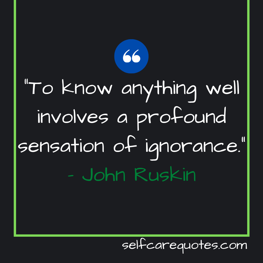 """""""To know anything well involves a profound sensation of ignorance."""" – John Ruskin"""