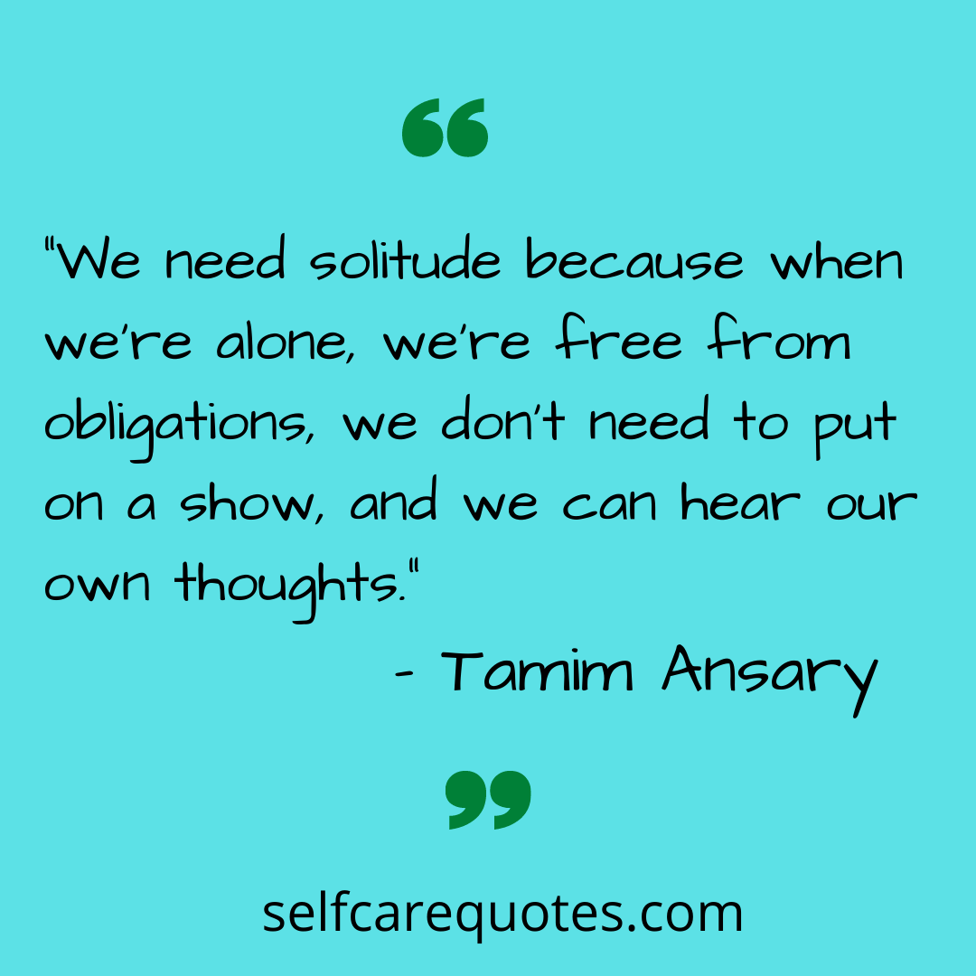 """""""We need solitude because when we're alone, we're free from obligations, we don't need to put on a show, and we can hear our own thoughts."""" – Tamim Ansary"""