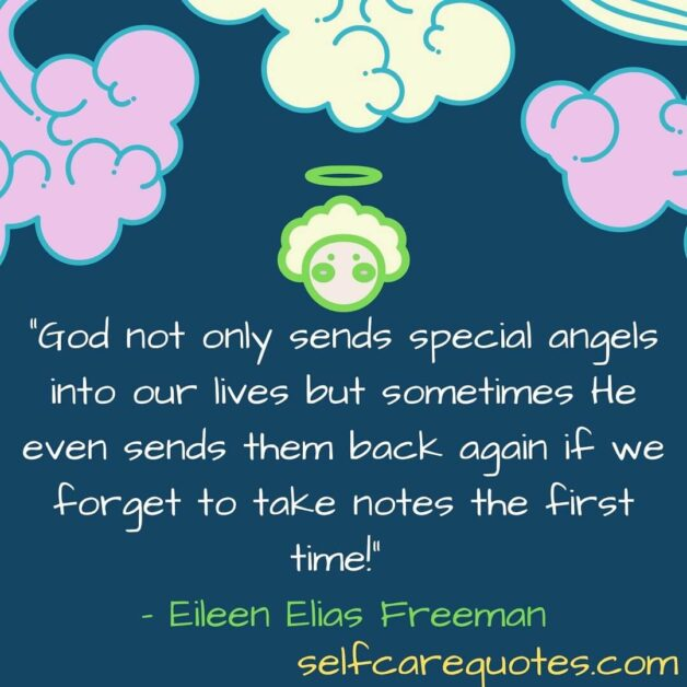 God not only sends special angels into our lives but sometimes He even sends them back again if we forget to take notes the first time! – Eileen Elias Freeman