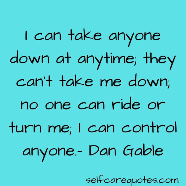 I can take anyone down at anytime they cant take me down no one can ride or turn me I can control anyone - Dan Gable