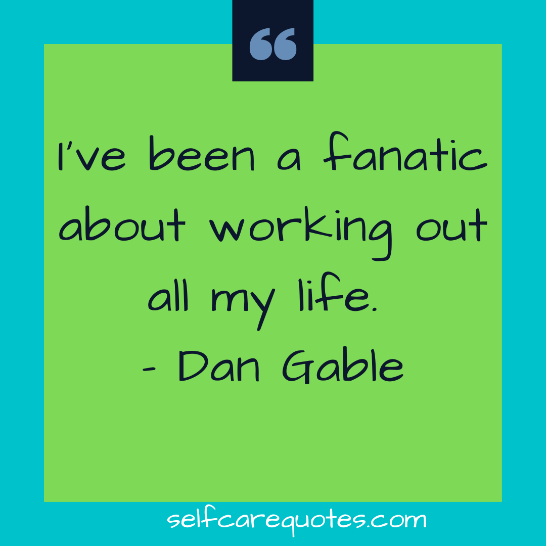 I have been a fanatic about working out all my life. - Dan Gable