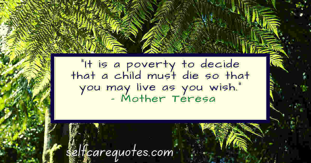 It is a poverty to decide that a child must die so that you may live as you wish. – Mother Teresa