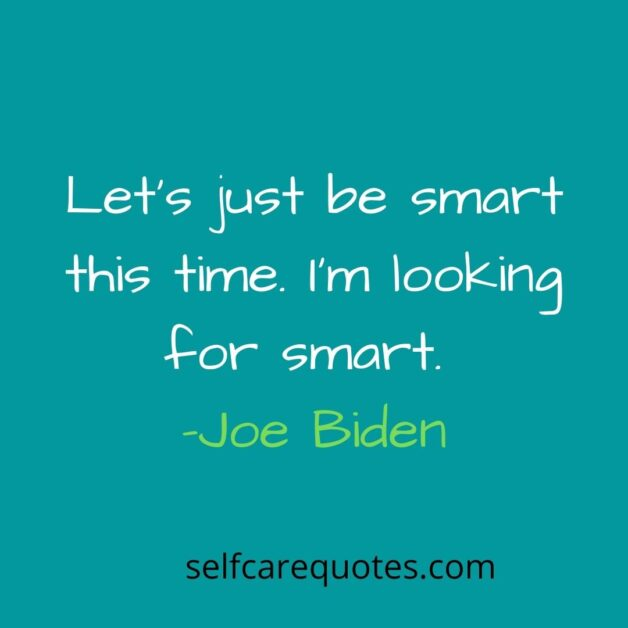 Lets just be smart this time. Im looking for smart -Joe Biden