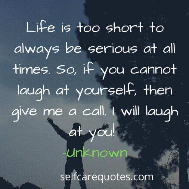 Life is too short to always be serious at all times. So, if you cannot laugh at yourself, then give me a call. I will laugh at you