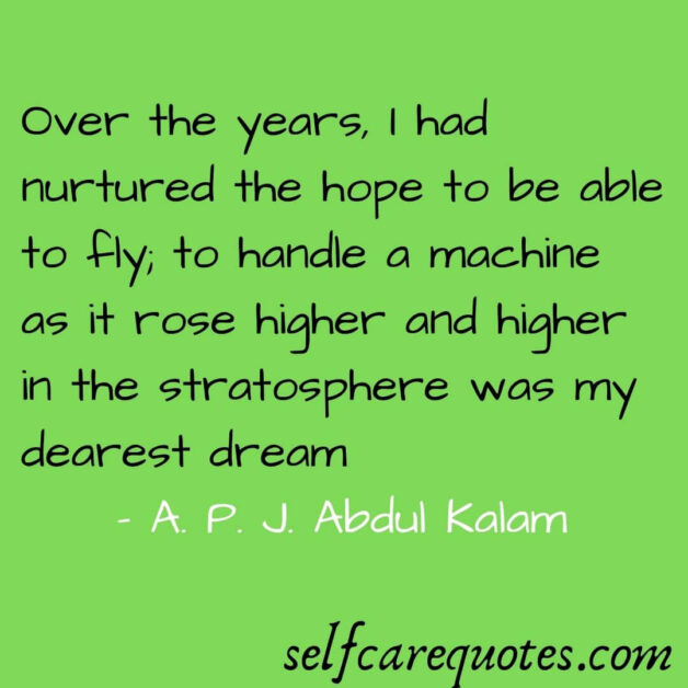 Over the years I had nurtured the hope to be able to fly to handle a machine as it rose higher and higher in the stratosphere was my dearest dream. - A. P. J. Abdul Kalam