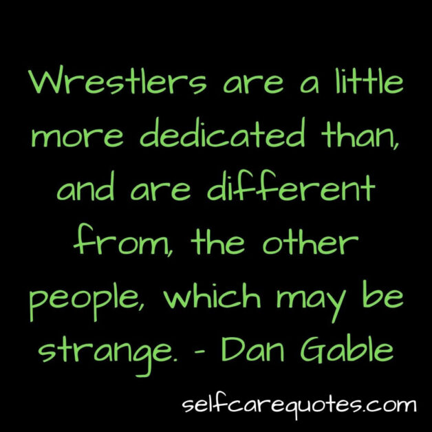 Wrestlers are a little more dedicated than and are different from, the other people which may be strange- Dan Gable