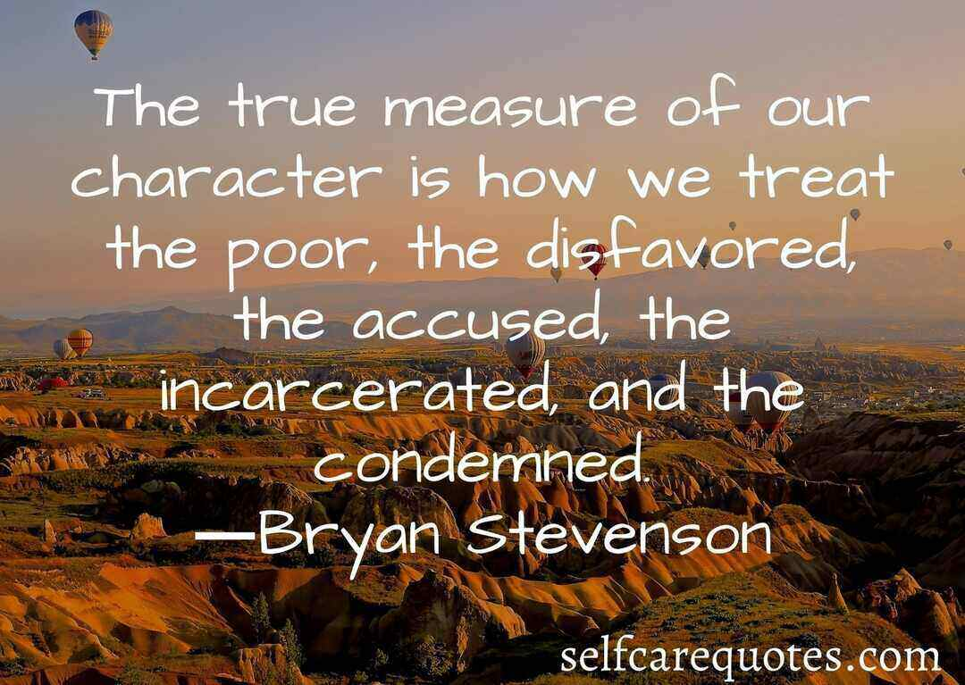 The true measure of our character is how we treat the poor the disfavored the accused the incarcerated and the condemned.―Bryan Stevenson