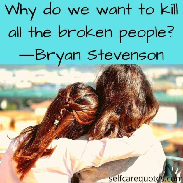 Why do we want to kill all the broken people?―Bryan Stevenson