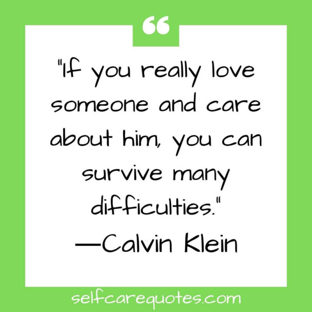 If you really love someone and care about him, you can survive many difficulties.―Calvin Klein