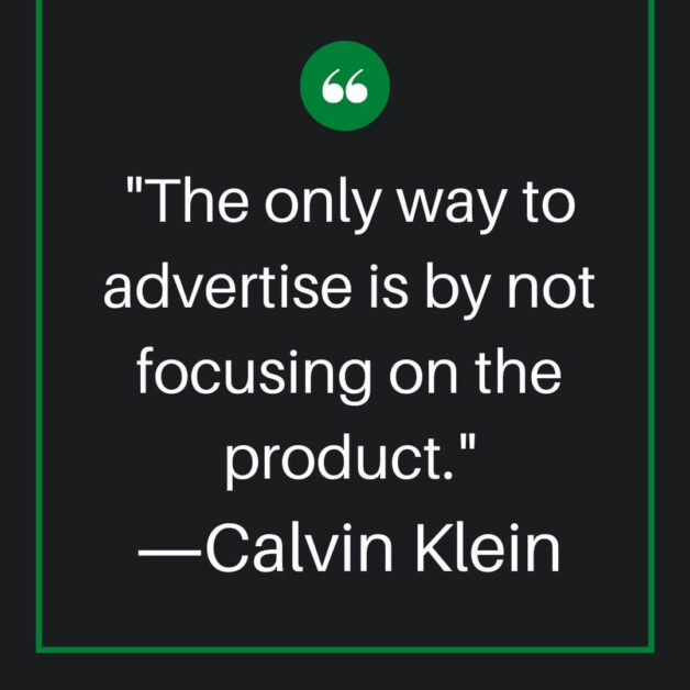 The only way to advertise is by not focusing on the product.―Calvin Klein