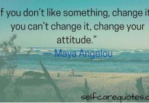 If you do not like something, change it. If you can not change it change your attitude-Attitude Quotes.