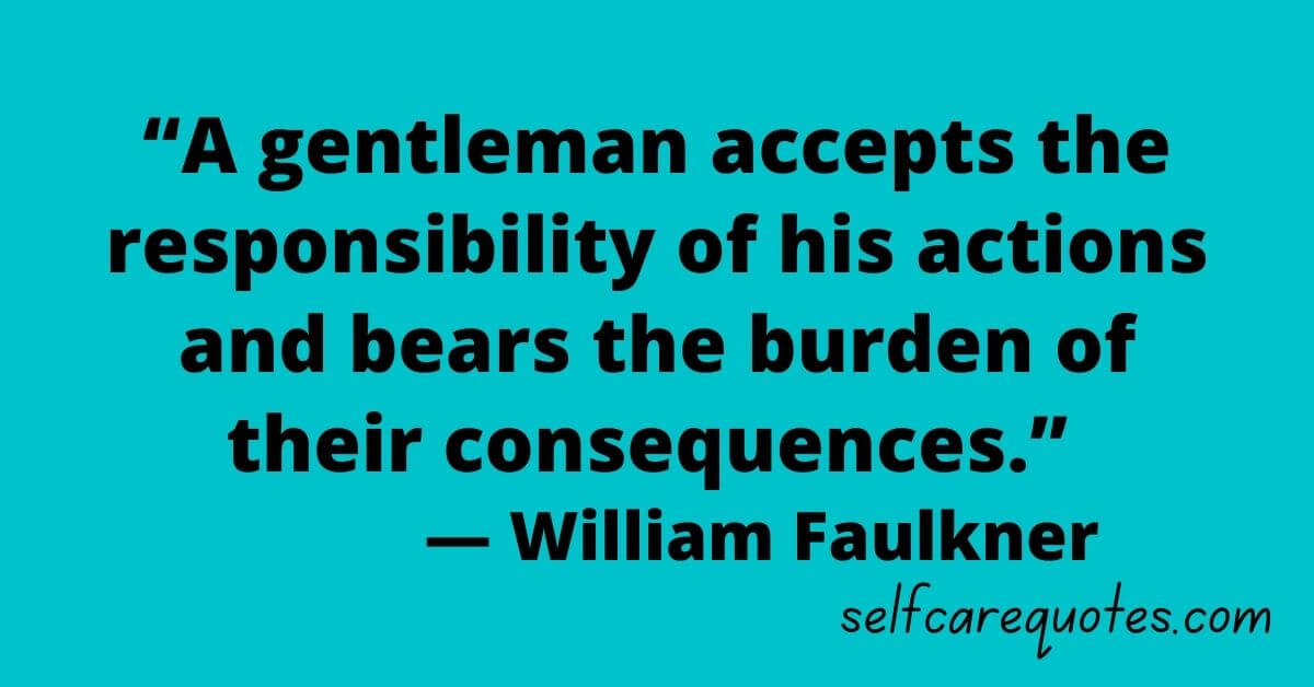 """""""A gentleman accepts the responsibility of his actions and bears the burden of their consequences."""" — William Faulkner"""