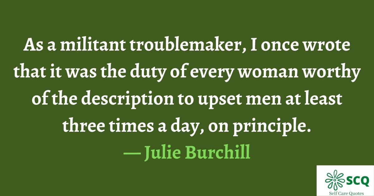 As a militant troublemaker, I once wrote that it was the duty of every woman worthy of the description to upset men at least three times a day, on principle.— Julie Burchill