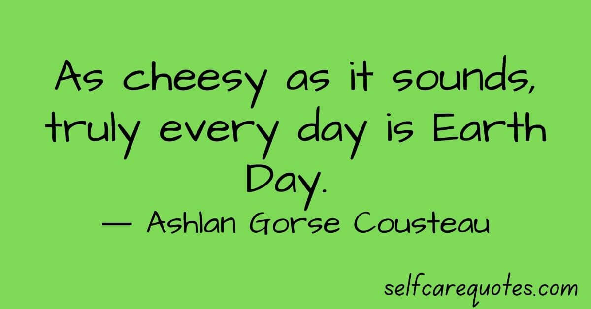 As cheesy as it sounds, truly every day is Earth Day. ― Ashlan Gorse Cousteau