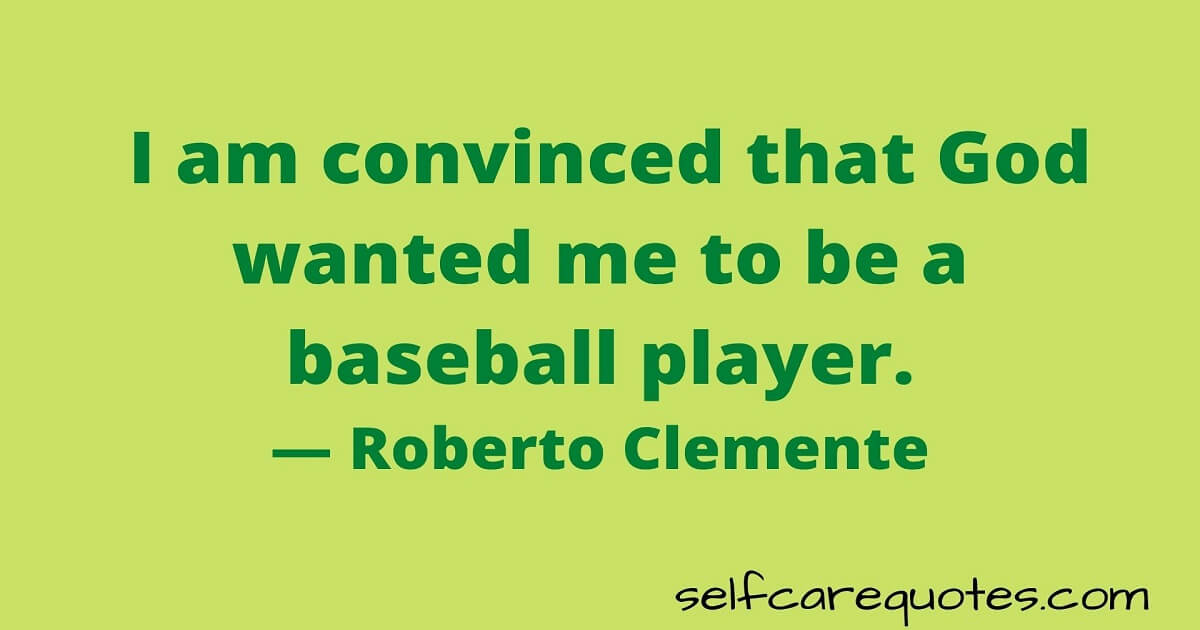 I am convinced that God wanted me to be a baseball player.— Roberto Clemente