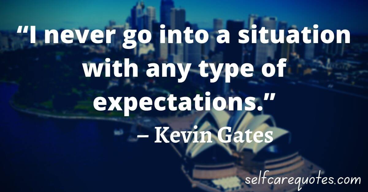 """""""I never go into a situation with any type of expectations."""" – Kevin Gates"""