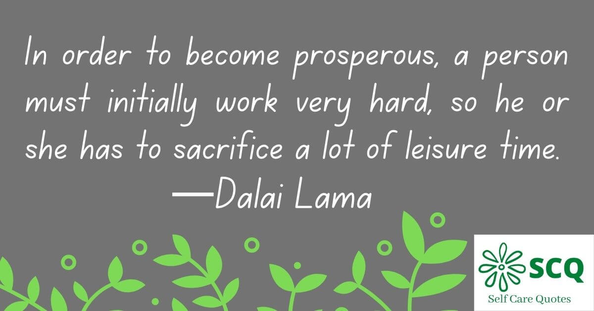 In order to become prosperous, a person must initially work very hard, so he or she has to sacrifice a lot of leisure time.—Dalai Lama