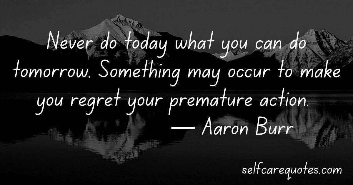 Never do today what you can do tomorrow. Something may occur to make you regret your premature action. ― Aaron Burr