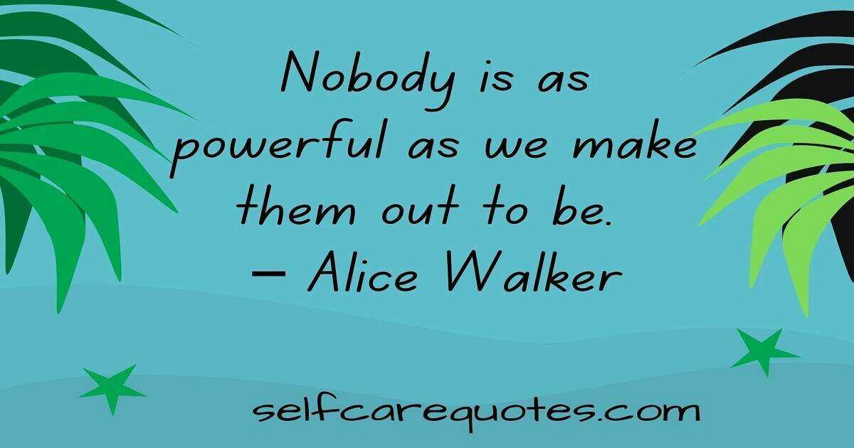 Nobody is as powerful as we make them out to be. – Alice Walker