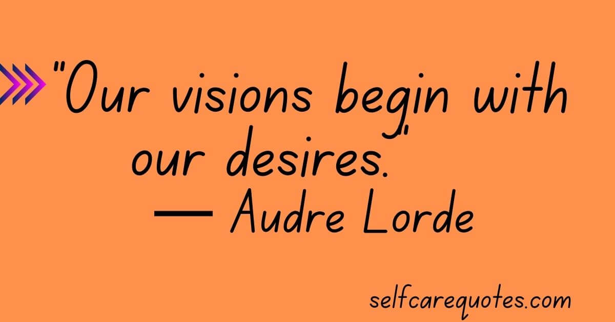 Our visions begin with our desires. —Audre Lorde Quotes