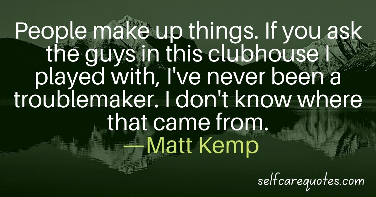 People make up things. If you ask the guys in this clubhouse I played with, I've never been a troublemaker. I don't know where that came from. —Matt Kemp