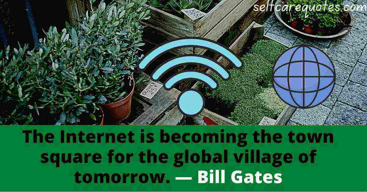The Internet is becoming the town square for the global village of tomorrow.― Bill Gates