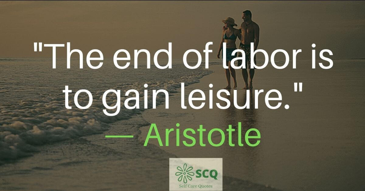 The end of labor is to gain leisure. — Aristotle — Leisure Quotes