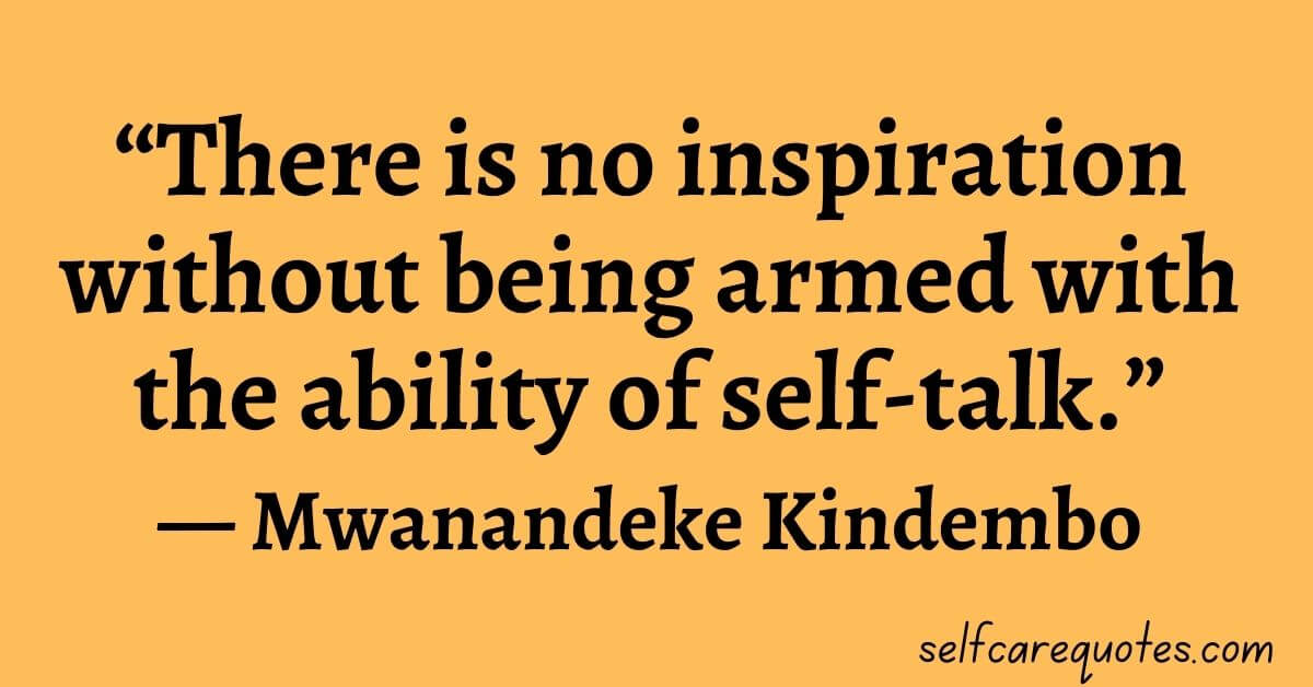 """""""There is no inspiration without being armed with the ability of self-talk.""""― Mwanandeke Kindembo"""