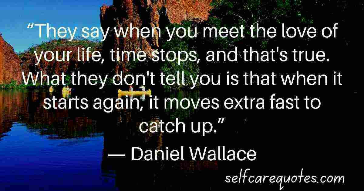 They say when you meet the love of your life time stops and that is true. What they dont tell you is that when it starts again it moves extra fast to catch up.― Daniel Wallace