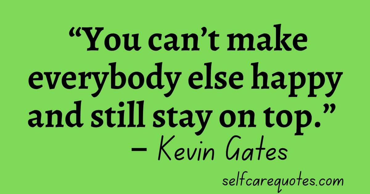 """""""You can't make everybody else happy and still stay on top."""" – Kevin Gates"""